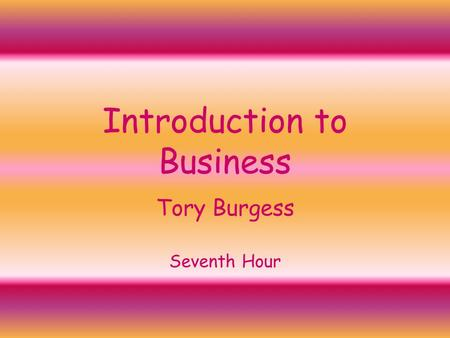 Introduction to Business Tory Burgess Seventh Hour.