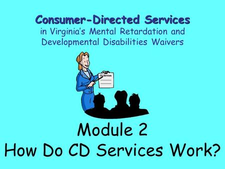 Module 2 How Do CD Services Work? Consumer-Directed Services in Virginia's Mental Retardation and Developmental Disabilities Waivers.