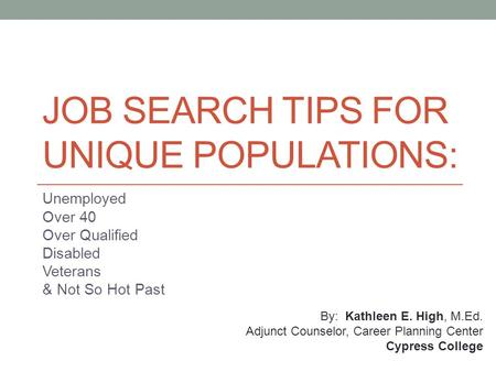 JOB SEARCH TIPS FOR UNIQUE POPULATIONS: Unemployed Over 40 Over Qualified Disabled Veterans & Not So Hot Past By: Kathleen E. High, M.Ed. Adjunct Counselor,