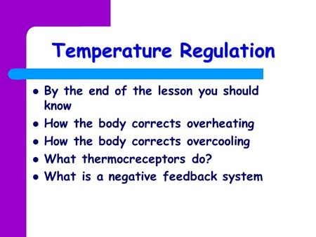 Temperature Regulation By the end of the lesson you should know How the body corrects overheating How the body corrects overcooling What thermocreceptors.