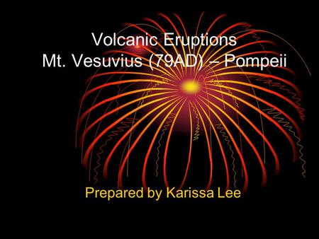 Volcanic Eruptions Mt. Vesuvius (79AD) – Pompeii Prepared by Karissa Lee.