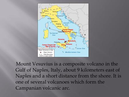 Mount Vesuvius is a composite volcano in the Gulf of Naples, Italy, about 9 kilometers east of Naples and a short distance from the shore. It is one of.