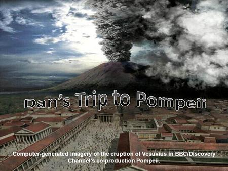 Dan's Trip to Pompeii Computer-generated imagery of the eruption of Vesuvius in BBC/Discovery Channel's co-production Pompeii.