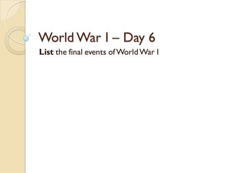 World War I – Day 6 List the final events of World War I.