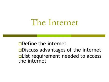 The Internet  Define the internet  Discuss advantages of the internet  List requirement needed to access the internet.