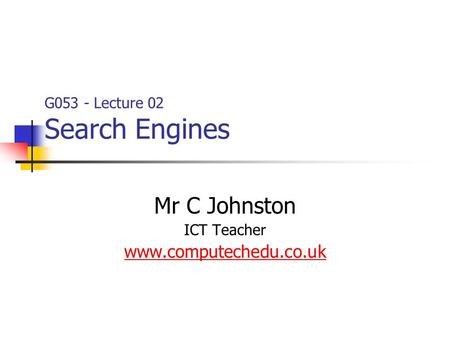 G053 - Lecture 02 Search Engines Mr C Johnston ICT Teacher www.computechedu.co.uk.