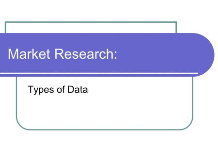 Market Research: Types of Data. What is Market Research? Market research is the collection, analysis, and interpretation of information used to develop.