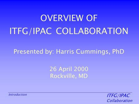 ITFG/IPAC Collaboration Introduction OVERVIEW OF ITFG/IPAC COLLABORATION Presented by: Harris Cummings, PhD 26 April 2000 Rockville, MD.