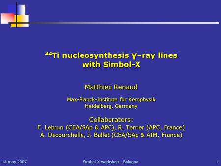 14 may 2007Simbol-X workshop - Bologna1 44 Ti nucleosynthesis γ –ray lines with Simbol-X Matthieu Renaud Max-Planck-Institute für Kernphysik Heidelberg,