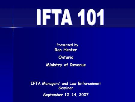 Presented by IFTA Managers' and Law Enforcement Seminar September 12-14, 2007 Ron Hester Ontario Ministry of Revenue.