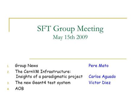 SFT Group Meeting May 15th 2009 1. Group NewsPere Mato 2. The CernVM Infrastructure: Insights of a paradigmatic projectCarlos Aguado 3. The new Geant4.