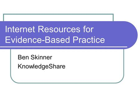 Internet Resources for Evidence-Based Practice Ben Skinner KnowledgeShare.