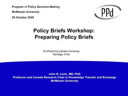John N. Lavis, MD, PhD Professor and Canada Research Chair in Knowledge Transfer and Exchange McMaster University Program in Policy Decision-Making McMaster.