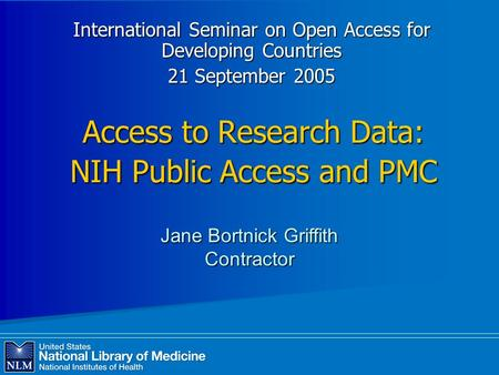 Access to Research Data: NIH Public Access and PMC International Seminar on Open Access for Developing Countries 21 September 2005 Jane Bortnick Griffith.