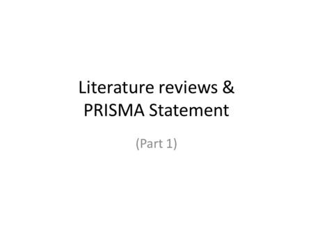 Literature reviews & PRISMA Statement (Part 1). Literature reviews Basic review – General search – Reference links Extensive review – Systematic review.