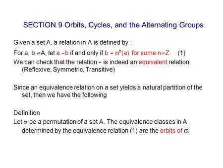 SECTION 9 Orbits, Cycles, and the Alternating Groups Given a set A, a relation in A is defined by : For a, b  A, let a  b if and only if b =  n (a)