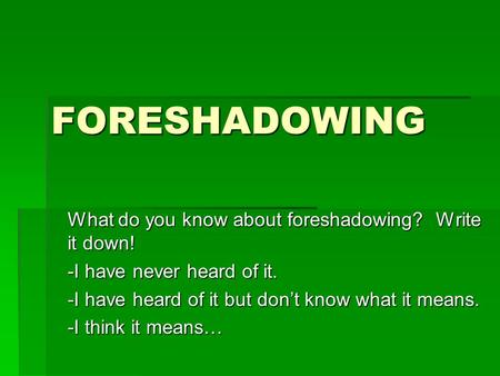 FORESHADOWING What do you know about foreshadowing? Write it down! -I have never heard of it. -I have heard of it but don't know what it means. -I think.
