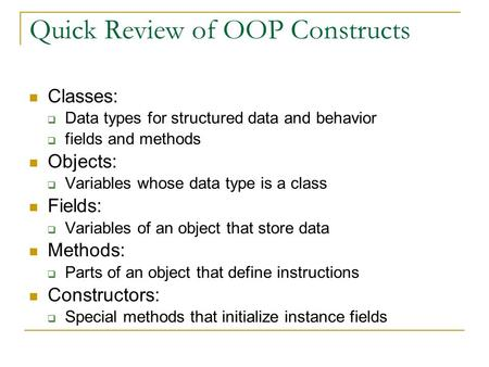 Quick Review of OOP Constructs Classes:  Data types for structured data and behavior  fields and methods Objects:  Variables whose data type is a class.