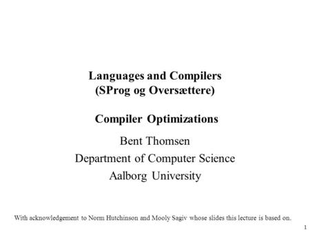 1 Languages and Compilers (SProg og Oversættere) Compiler Optimizations Bent Thomsen Department of Computer Science Aalborg University With acknowledgement.