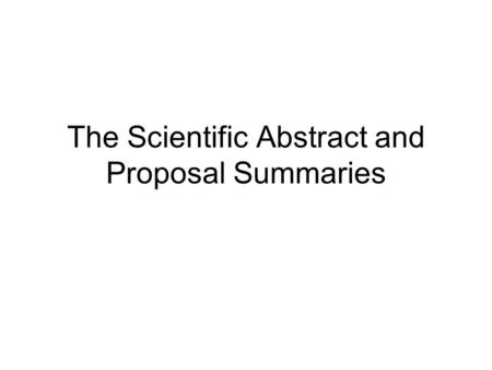 The Scientific Abstract and Proposal Summaries. Types of Summaries Title Table of Contents Outline Executive summary Scientific abstract Proposal summary.