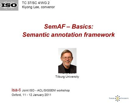 SemAF – Basics: Semantic annotation framework Harry Bunt Tilburg University isa -6 Joint ISO - ACL/SIGSEM workshop Oxford, 11 - 12 January 2011 TC 37/SC.