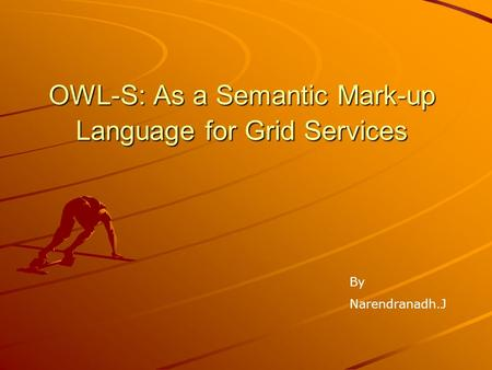 OWL-S: As a Semantic Mark-up Language for Grid Services By Narendranadh.J.