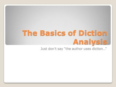 "The Basics of Diction Analysis Just don't say ""the author uses diction…"""