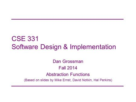 CSE 331 Software Design & Implementation Dan Grossman Fall 2014 Abstraction Functions (Based on slides by Mike Ernst, David Notkin, Hal Perkins)