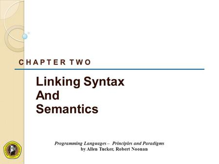 C H A P T E R T W O Linking Syntax And Semantics Programming Languages – Principles and Paradigms by Allen Tucker, Robert Noonan.
