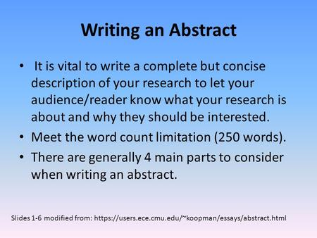 Writing an Abstract It is vital to write a complete but concise description of your research to let your audience/reader know what your research is about.