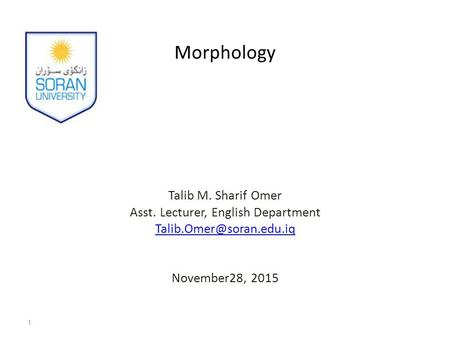 Morphology Talib M. Sharif Omer Asst. Lecturer, English Department November28, 2015 1.