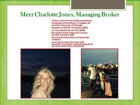 Meet Charlotte Jones, Managing Broker  15 plus years of real estate experience  Graduate of Saint Mary's College, NC and The University of Georgia 