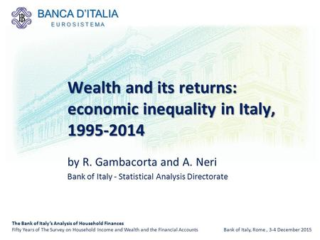 By R. Gambacorta and A. Neri Bank of Italy - Statistical Analysis Directorate Wealth and its returns: economic inequality in Italy, 1995-2014 The Bank.