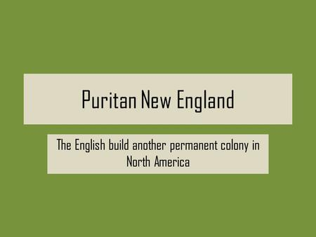 Puritan New England The English build another permanent colony in North America.