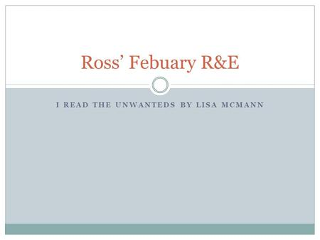 I READ THE UNWANTEDS BY LISA MCMANN Ross' Febuary R&E.