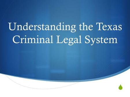  Understanding the Texas Criminal Legal System. Definitions  Your individually responsible for looking up definitions of words, that I have put in red.
