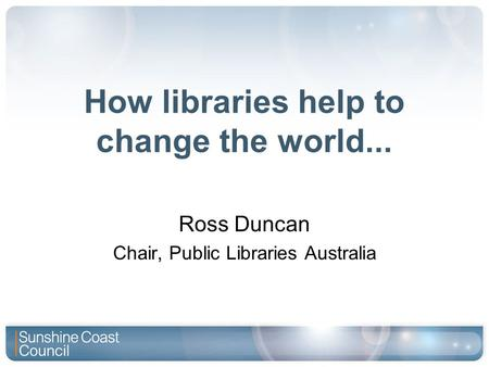 How libraries help to change the world... Ross Duncan Chair, Public Libraries Australia.