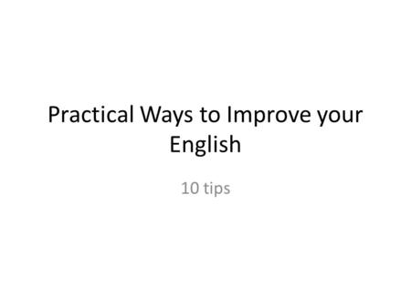 Practical Ways to Improve your English 10 tips 1 Speak in front of a mirror to yourself every day -This helps to fix pronunciation problems -This will.