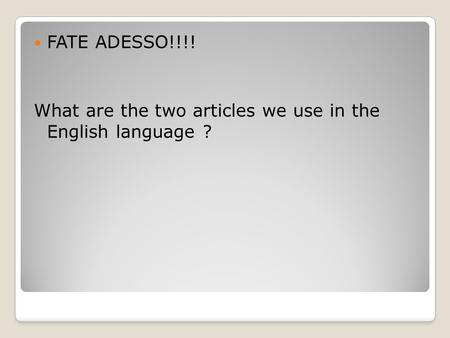 FATE ADESSO!!!! What are the two articles we use in the English language ?