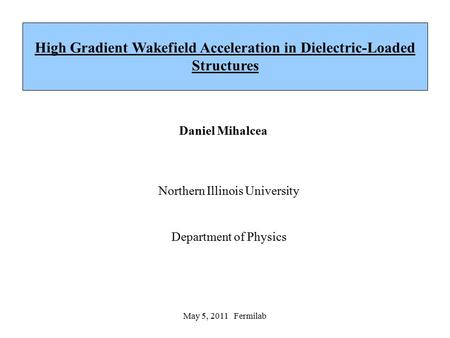 May 5, 2011 Fermilab Daniel Mihalcea Northern Illinois University Department of Physics High Gradient Wakefield Acceleration in Dielectric-Loaded Structures.
