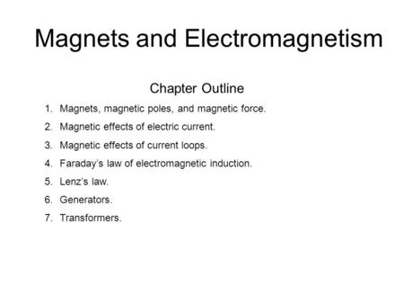 Magnets and Electromagnetism Chapter Outline 1.Magnets, magnetic poles, and magnetic force. 2.Magnetic effects of electric current. 3.Magnetic effects.