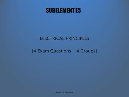 SUBELEMENT E5 ELECTRICAL PRINCIPLES [4 Exam Questions - 4 Groups] Electrical Principles1.