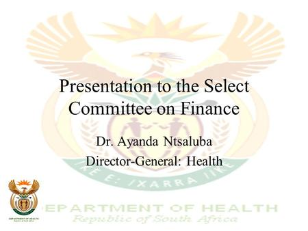 Presentation to the Select Committee on Finance Dr. Ayanda Ntsaluba Director-General: Health.