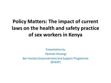 Policy Matters: The impact of current laws on the health and safety practice of sex workers in Kenya Presentation by Peninah Mwangi Bar Hostess Empowerment.