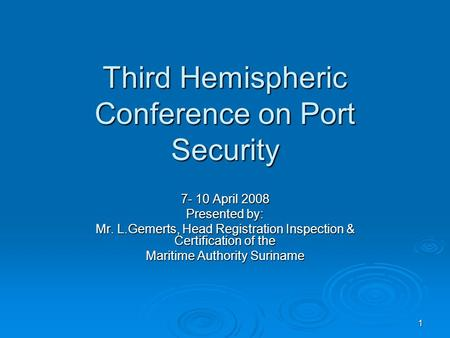 1 Third Hemispheric Conference on Port Security 7- 10 April 2008 Presented by: Mr. L.Gemerts, Head Registration Inspection & Certification of the Maritime.