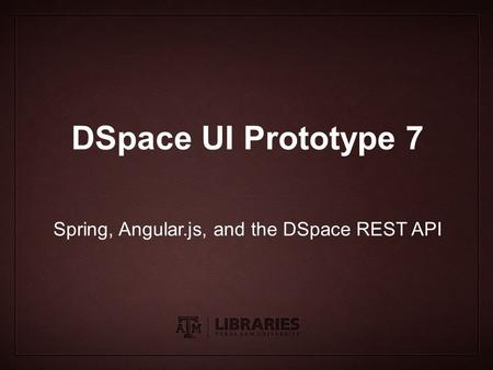 Presentation Title Subtitle DSpace UI Prototype 7 Spring, Angular.js, and the DSpace REST API.