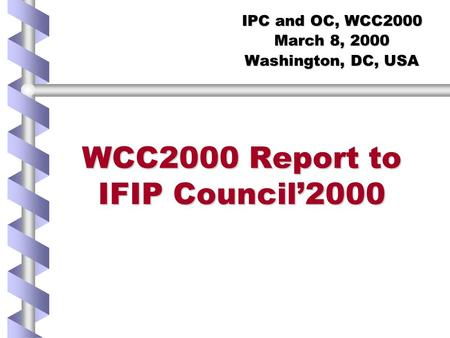 WCC2000 Report to IFIP Council'2000 IPC and OC, WCC2000 March 8, 2000 Washington, DC, USA.