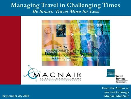 Managing Travel in Challenging Times Be Smart: Travel More for Less From the Author of Smooth Landings Michael MacNair September 25, 2008.