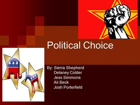 Political Choice By: Sierra Shepherd Delaney Colder Jess Simmons