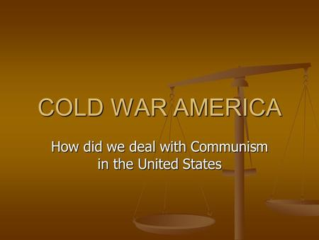 COLD WAR AMERICA How did we deal with Communism in the United States.